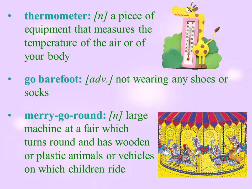 thermometer: [n] a piece of equipment that measures the temperature of the air or of your body